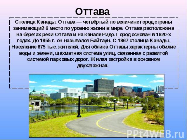 Столица Канады. Оттава— четвёртый по величине город страны занимающий 6 место по уровню жизни в мире. Оттава расположена на берегах реки Оттава и на канале Ридо. Город основан в 1820-х годах. До 1855г.он назывался Байтаун. С 1867 с…