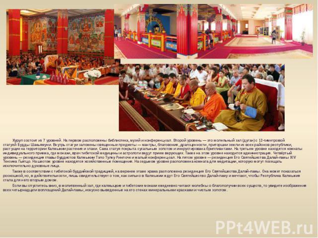 Хурул состоит из 7 уровней. На первом расположены библиотека, музей и конференц-зал. Второй уровень— это молельный зал (дуган) с 12-тиметровой статуейБудды Шакьямуни. Внутрь статуи заложены священные предметы— мантры, благовония, д…