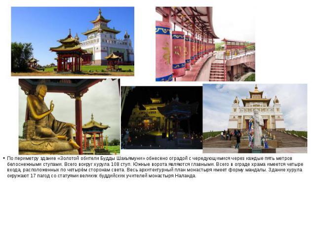 По периметру здание «Золотой обители Будды Шакьямуни» обнесено оградой с чередующимися через каждые пять метров белоснежнымиступами. Всего вокруг хурула 108 ступ. Южные ворота являются главными. Всего в ограде храма имеется четыре входа, распо…