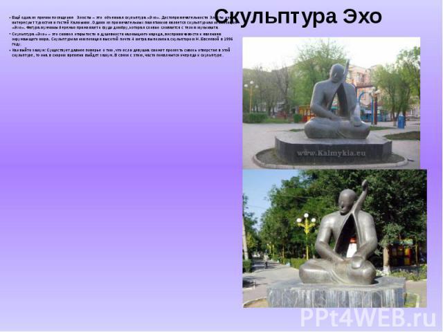 Скульптура Эхо Ещё одна из причин посещения Элисты – это объемная скульптура «Эхо». Достопримечательности Элисты очень интересуют туристов и гостей Калмыкии. Одним из примечательных памятников является скульптурная композиция «Эхо». Фигура мужчины б…