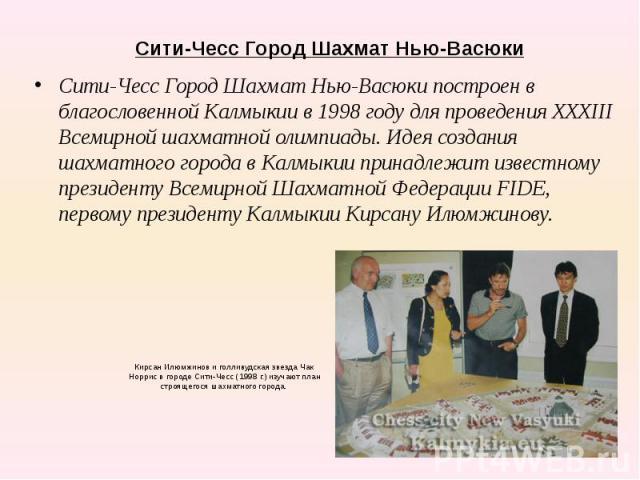 Сити-Чесс Город Шахмат Нью-Васюки Сити-Чесс Город Шахмат Нью-Васюки построен в благословенной Калмыкии в 1998 году для проведения XXXIII Всемирной шахматной олимпиады.Идея создания шахматного города в Калмыкии принадлежит известному президенту…