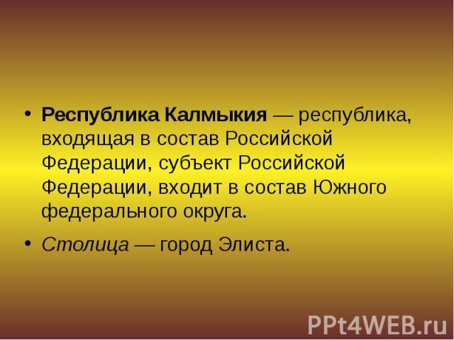 Республика Калмыкия— республика, входящая в составРоссийской Федерации, субъект Российской Федерации, входит в составЮжного федерального округа. Республика Калмыкия— республика, входящая в составРоссийской Федерации, су…