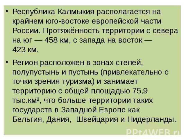 Республика Калмыкия располагается на крайнем юго-востоке европейской части России. Протяжённость территории с севера на юг— 458км, с запада на восток— 423км. Республика Калмыкия располагается на крайнем юго-востоке европейско…