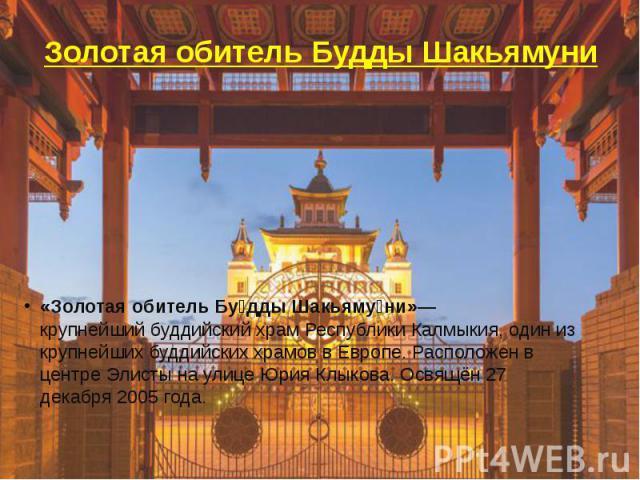 Золотая обитель Будды Шакьямуни «Золотая обитель Бу дды Шакьяму ни»—крупнейшийбуддийскийхрам Республики Калмыкия, один из крупнейших буддийских храмов вЕвропе. Расположен в центреЭлистынаулице Юрия Клыкова. Освящё…