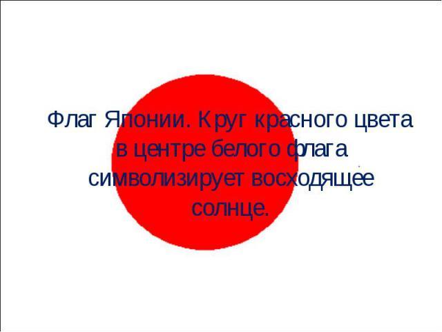 Флаг Японии. Круг красного цвета в центре белого флага символизирует восходящее солнце. Флаг Японии. Круг красного цвета в центре белого флага символизирует восходящее солнце.