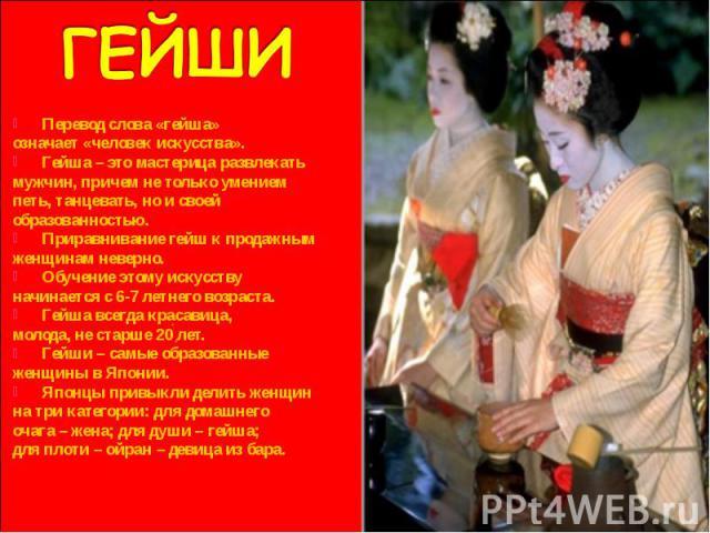 Перевод слова «гейша» Перевод слова «гейша» означает «человек искусства». Гейша – это мастерица развлекать мужчин, причем не только умением петь, танцевать, но и своей образованностью. Приравнивание гейш к продажным женщинам неверно. Обучение этому …