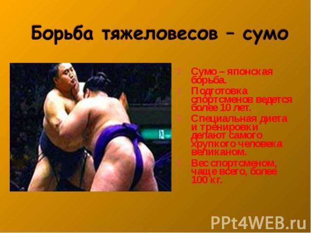 Сумо – японская борьба. Сумо – японская борьба. Подготовка спортсменов ведется более 10 лет. Специальная диета и тренировки делают самого хрупкого человека великаном. Вес спортсменом, чаще всего, более 100 кг.