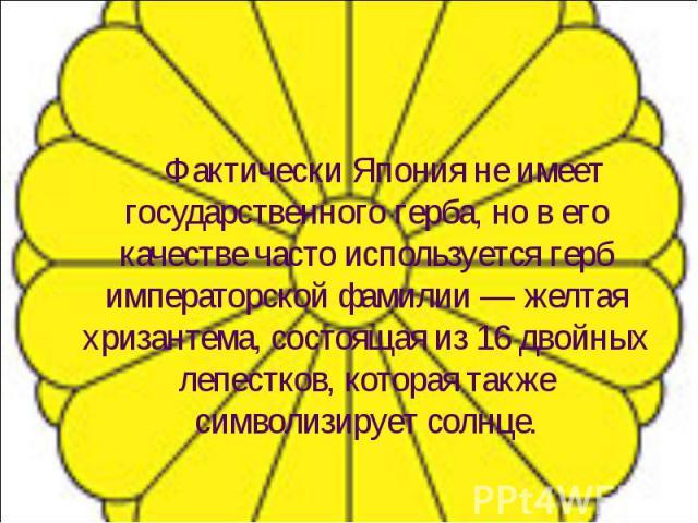 Фактически Япония не имеет государственного герба, но в его качестве часто используется герб императорской фамилии — желтая хризантема, состоящая из 16 двойных лепестков, которая также символизирует солнце. Фактически Япония не имеет государственног…