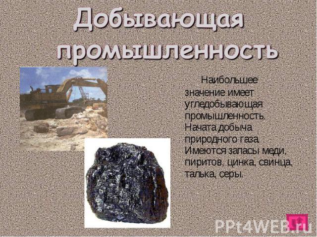 Наибольшее значение имеет угледобывающая промышленность. Начата добыча природного газа. Имеются запасы меди, пиритов, цинка, свинца, талька, серы. Наибольшее значение имеет угледобывающая промышленность. Начата добыча природного газа. Имеются запасы…