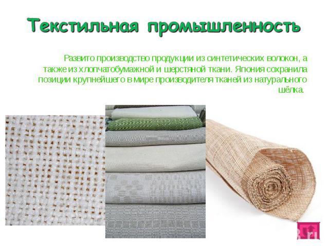 Развито производство продукции из синтетических волокон, а также из хлопчатобумажной и шерстяной ткани. Япония сохранила позиции крупнейшего в мире производителя тканей из натурального шёлка. Развито производство продукции из синтетических волокон, …