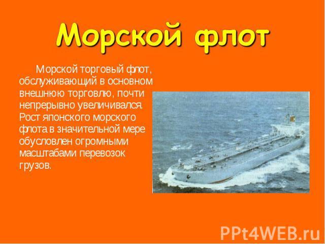 Морской торговый флот, обслуживающий в основном внешнюю торговлю, почти непрерывно увеличивался. Рост японского морского флота в значительной мере обусловлен огромными масштабами перевозок грузов. Морской торговый флот, обслуживающий в основном внеш…