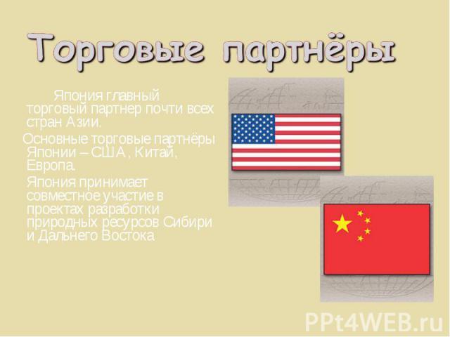 Япония главный торговый партнер почти всех стран Азии. Япония главный торговый партнер почти всех стран Азии. Основные торговые партнёры Японии – США, Китай, Европа. Япония принимает совместное участие в проектах разработки природных ресурсов Сибири…