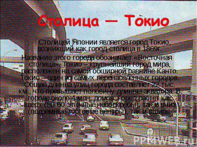 Столицей Японии является город Токио, возникший как город-столица в 1869г. Столицей Японии является город Токио, возникший как город-столица в 1869г. Название этого города обозначает «Восточная столица». Токио – крупнейший город мира, расположен на …