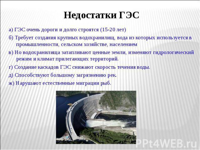 а) ГЭС очень дороги и долго строятся (15-20 лет) а) ГЭС очень дороги и долго строятся (15-20 лет) б) Требует создания крупных водохранилищ, вода из которых используется в промышленности, сельском хозяйстве, населением в) Но водохранилища затапливают…