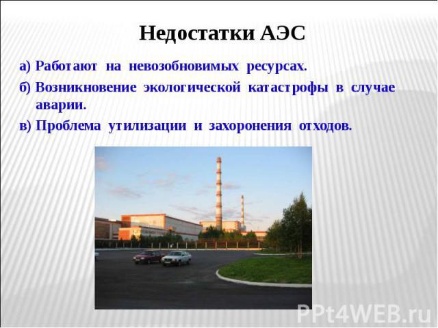 а) Работают на невозобновимых ресурсах. а) Работают на невозобновимых ресурсах. б) Возникновение экологической катастрофы в случае аварии. в) Проблема утилизации и захоронения отходов.