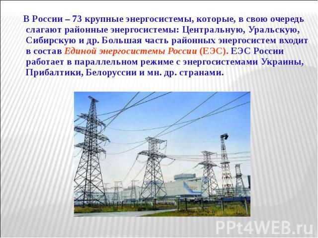 В России – 73 крупные энергосистемы, которые, в свою очередь слагают районные энергосистемы: Центральную, Уральскую, Сибирскую и др. Большая часть районных энергосистем входит в состав Единой энергосистемы России (ЕЭС). ЕЭC России работает в паралле…