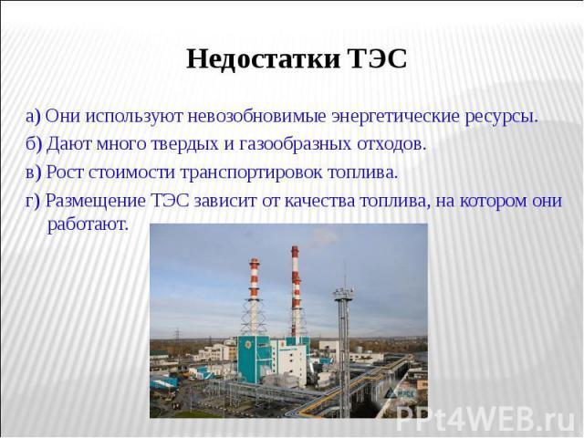 а) Они используют невозобновимые энергетические ресурсы. а) Они используют невозобновимые энергетические ресурсы. б) Дают много твердых и газообразных отходов. в) Рост стоимости транспортировок топлива. г) Размещение ТЭС зависит от качества топлива,…