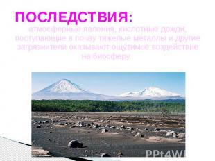 ПОСЛЕДСТВИЯ: атмосферные явления, кислотные дожди, поступающие в почву тяжелые м