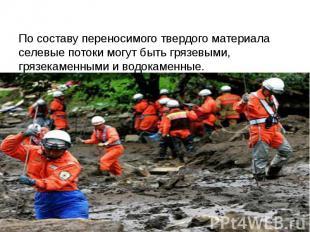 По составу переносимого твердого материала селевые потоки могут быть грязевыми,