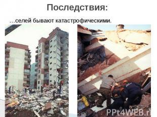 Последствия: …селей бывают катастрофическими.
