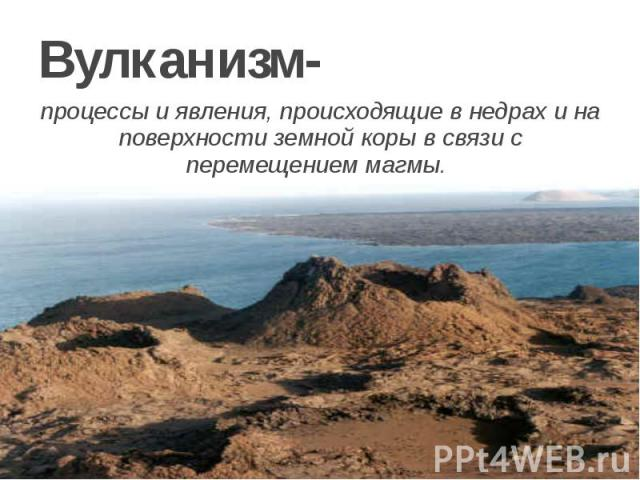 Вулканизм- процессы и явления, происходящие в недрах и на поверхности земной коры в связи с перемещением магмы.