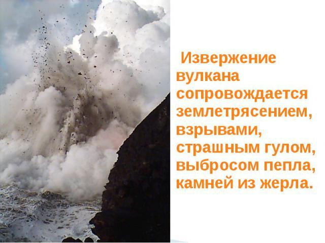 Извержение вулкана сопровождается землетрясением, взрывами, страшным гулом, выбросом пепла, камней из жерла.