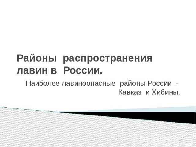 Районы распространения лавин в России. Наиболее лавиноопасные районы России - Кавказ и Хибины.