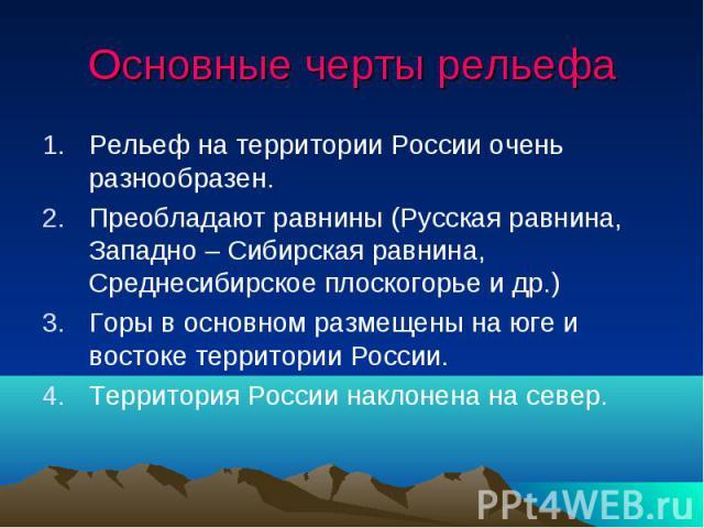 Основные черты рельефа Рельеф на территории России очень разнообразен. Преобладают равнины (Русская равнина, Западно – Сибирская равнина, Среднесибирское плоскогорье и др.) Горы в основном размещены на юге и востоке территории России. Территория Рос…