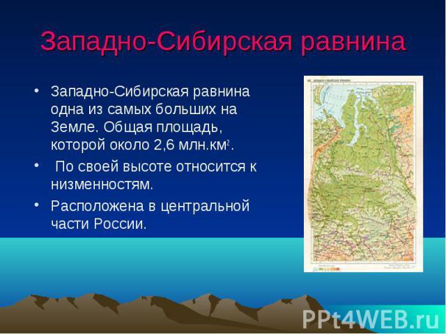 Западно-Сибирская равнина Западно-Сибирская равнина одна из самых больших на Земле. Общая площадь, которой около 2,6 млн.км2 . По своей высоте относится к низменностям. Расположена в центральной части России.