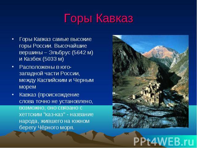 Горы Кавказ Горы Кавказ самые высокие горы России. Высочайшие вершины – Эльбрус (5642 м) и Казбек (5033 м) Расположены в юго-западной части России, между Каспийским и Черным морем Кавказ (происхождение слова точно не установлено, возможно, оно связа…