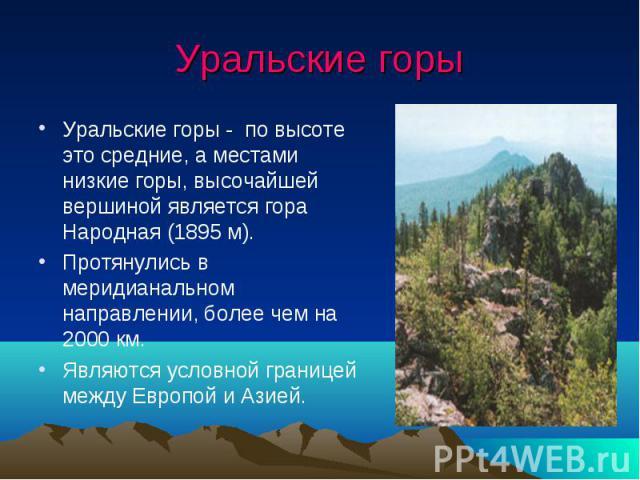 Уральские горы Уральские горы - по высоте это средние, а местами низкие горы, высочайшей вершиной является гора Народная (1895 м). Протянулись в меридианальном направлении, более чем на 2000 км. Являются условной границей между Европой и Азией.