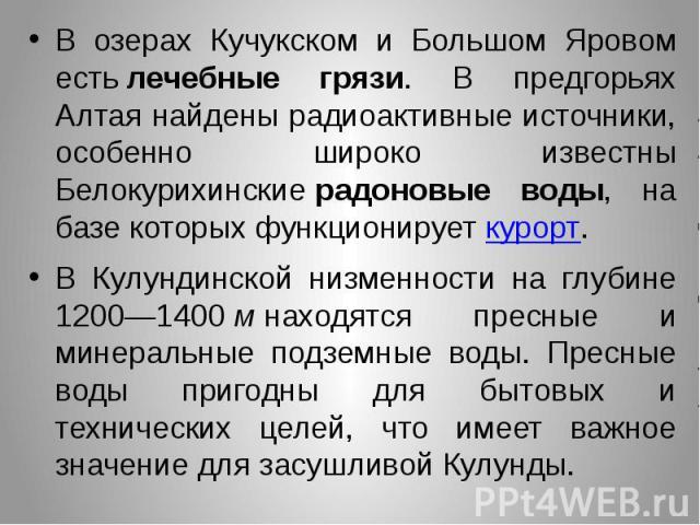 В озерах Кучукском и Большом Яровом естьлечебные грязи. В предгорьях Алтая найдены радиоактивные источники, особенно широко известны Белокурихинскиерадоновые воды, на базе которых функционируеткурорт. В озерах Кучукском и Большом Я…