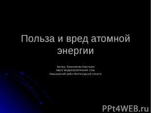 Польза и вред атомной энергии Авторы: Емельянова Анастасия МБОУ ВОДНОБУЕРАЧНАЯ С
