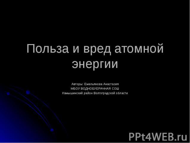Польза и вред атомной энергии Авторы: Емельянова Анастасия МБОУ ВОДНОБУЕРАЧНАЯ СОШ Камышинский район Волгоградской области