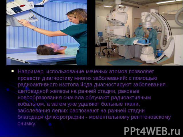 Например, использование меченых атомов позволяет провести диагностику многих заболеваний: с помощью радиоактивного изотопа йода диагностируют заболевания щитовидной железы на ранней стадии, раковые новообразования сначала облучают радиоактивным коба…