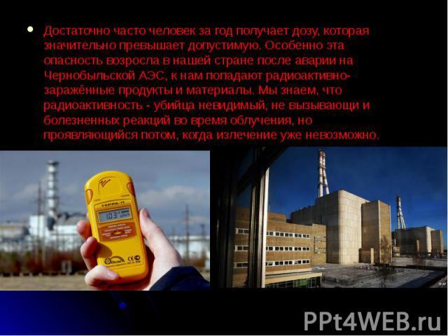Достаточно часто человек за год получает дозу, которая значительно превышает допустимую. Особенно эта опасность возросла в нашей стране после аварии на Чернобыльской АЭС, к нам попадают радиоактивно-заражённые продукты и материалы. Мы знаем, что рад…