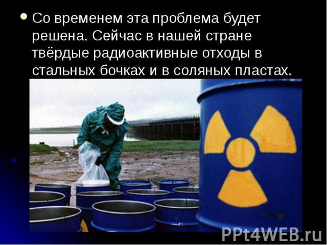 Со временем эта проблема будет решена. Сейчас в нашей стране твёрдые радиоактивные отходы в стальных бочках и в соляных пластах. Со временем эта проблема будет решена. Сейчас в нашей стране твёрдые радиоактивные отходы в стальных бочках и в соляных …