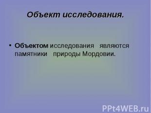 Объект исследования. Объектом исследования являются памятники природы Мордовии.