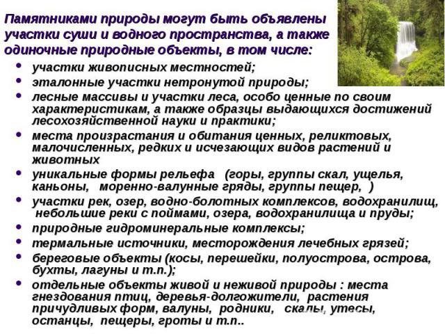 Памятниками природы могут быть объявлены участки суши и водного пространства, а также одиночные природные объекты, в том числе: участки живописных местностей; эталонные участки нетронутой природы; лесные массивы и участки леса, особо ценные по своим…