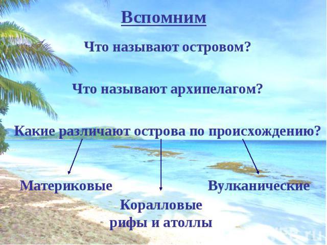 Что называют островом? Что называют островом? Что называют архипелагом? Какие различают острова по происхождению?
