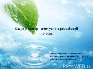 Озеро Селигер - жемчужина российской природы Автор: Мурашова Инна Юрьевна, педаг