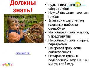 Должны знать! Будь внимателен при сборе грибов Изучай внешние признаки грибов Зн