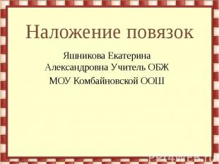 Наложение повязок Яшникова Екатерина Александровна Учитель ОБЖ МОУ Комбайновской