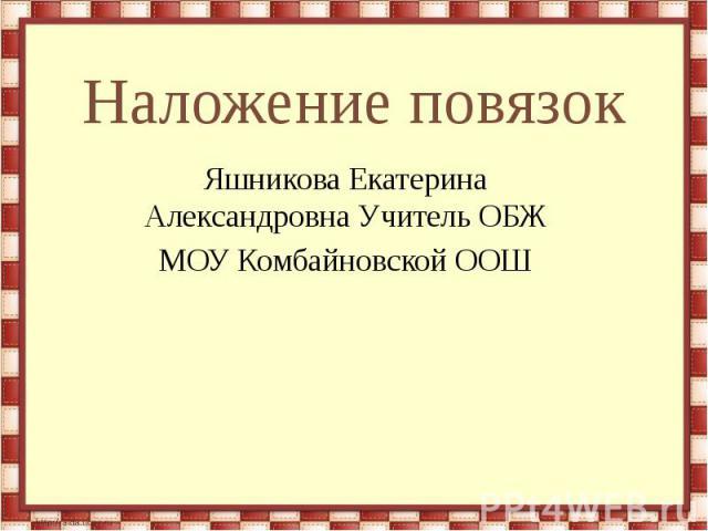 Наложение повязок Яшникова Екатерина Александровна Учитель ОБЖ МОУ Комбайновской ООШ