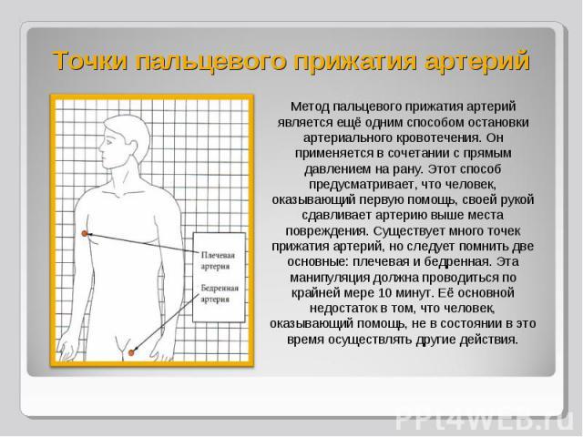 Метод пальцевого прижатия артерий является ещё одним способом остановки артериального кровотечения. Он применяется в сочетании с прямым давлением на рану. Этот способ предусматривает, что человек, оказывающий первую помощь, своей рукой сдавливает ар…