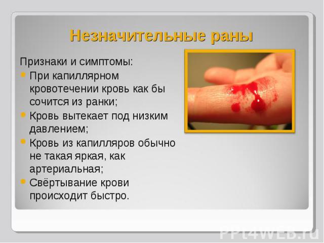 Признаки и симптомы: Признаки и симптомы: При капиллярном кровотечении кровь как бы сочится из ранки; Кровь вытекает под низким давлением; Кровь из капилляров обычно не такая яркая, как артериальная; Свёртывание крови происходит быстро.