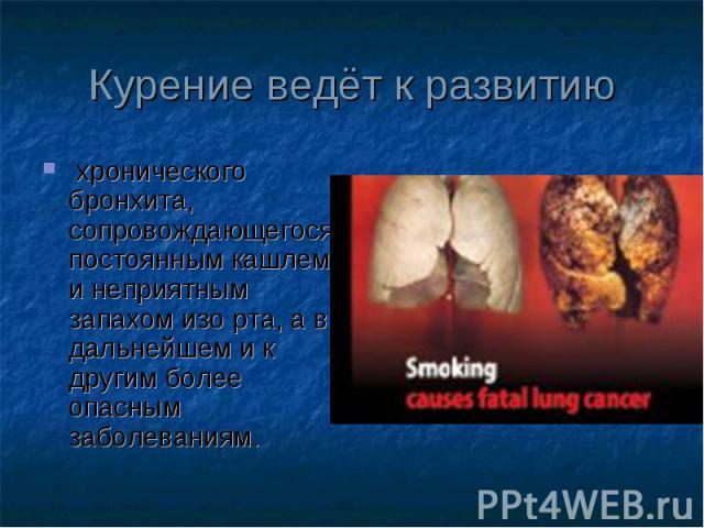 хронического бронхита, сопровождающегося постоянным кашлем и неприятным запахом изо рта, а в дальнейшем и к другим более опасным заболеваниям. хронического бронхита, сопровождающегося постоянным кашлем и неприятным запахом изо рта, а в дальнейшем и …