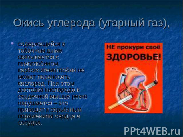 содержащийся в табачном дыме связывается с гемоглобином, карбоксигемоглобин не может переносить кислород. При этом доставка кислорода к сердечной мышце резко нарушается – это приводит к серьёзным поражениям сердца и сосудов. содержащийся в табачном …