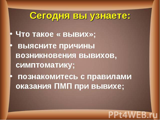 Что такое « вывих»; Что такое « вывих»; выясните причины возникновения вывихов, симптоматику; познакомитесь с правилами оказания ПМП при вывихе;