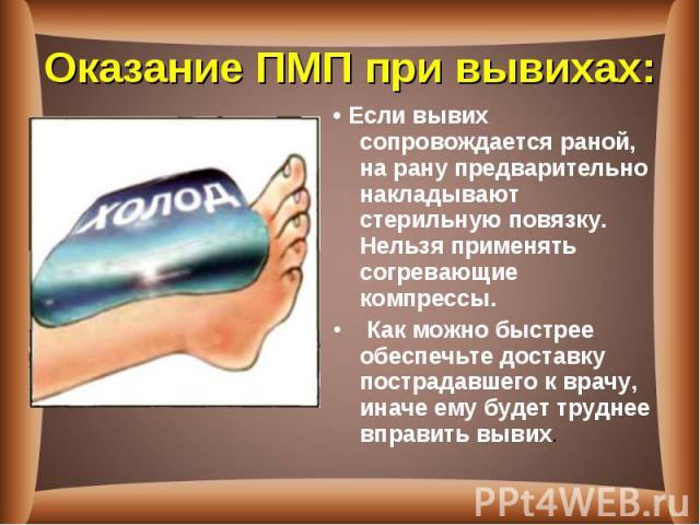 • Если вывих сопровождается раной, на рану предварительно накладывают стерильную повязку. Нельзя применять согревающие компрессы. • Если вывих сопровождается раной, на рану предварительно накладывают стерильную повязку. Нельзя применять согревающие …